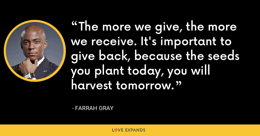 The more we give, the more we receive. It's important to give back, because the seeds you plant today, you will harvest tomorrow. - Farrah Gray