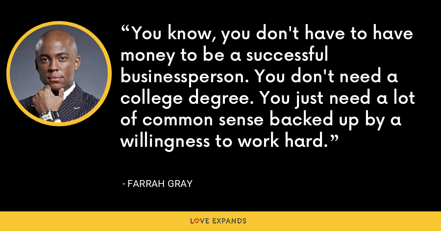 You know, you don't have to have money to be a successful businessperson. You don't need a college degree. You just need a lot of common sense backed up by a willingness to work hard. - Farrah Gray