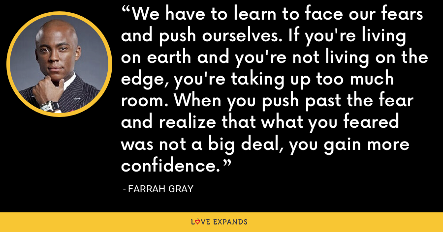 We have to learn to face our fears and push ourselves. If you're living on earth and you're not living on the edge, you're taking up too much room. When you push past the fear and realize that what you feared was not a big deal, you gain more confidence. - Farrah Gray