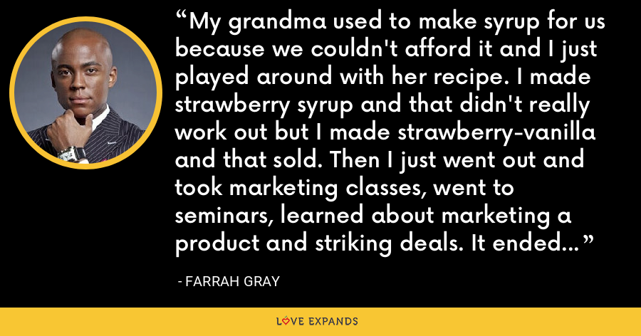 My grandma used to make syrup for us because we couldn't afford it and I just played around with her recipe. I made strawberry syrup and that didn't really work out but I made strawberry-vanilla and that sold. Then I just went out and took marketing classes, went to seminars, learned about marketing a product and striking deals. It ended up taking orders of $1.5 million. - Farrah Gray