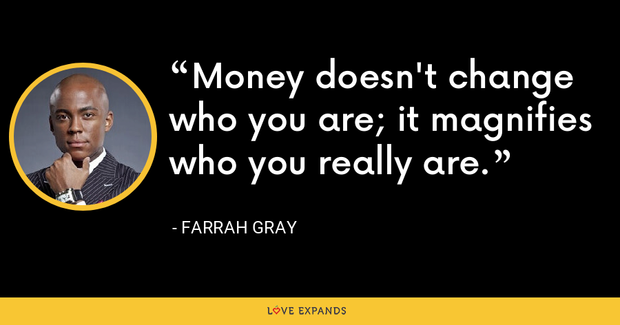 Money doesn't change who you are; it magnifies who you really are. - Farrah Gray