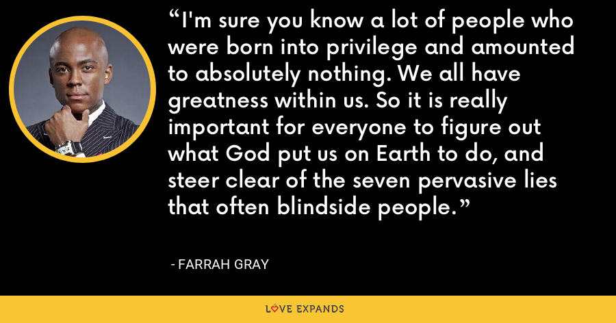 I'm sure you know a lot of people who were born into privilege and amounted to absolutely nothing. We all have greatness within us. So it is really important for everyone to figure out what God put us on Earth to do, and steer clear of the seven pervasive lies that often blindside people. - Farrah Gray