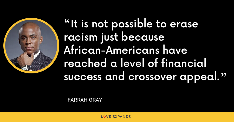 It is not possible to erase racism just because African-Americans have reached a level of financial success and crossover appeal. - Farrah Gray