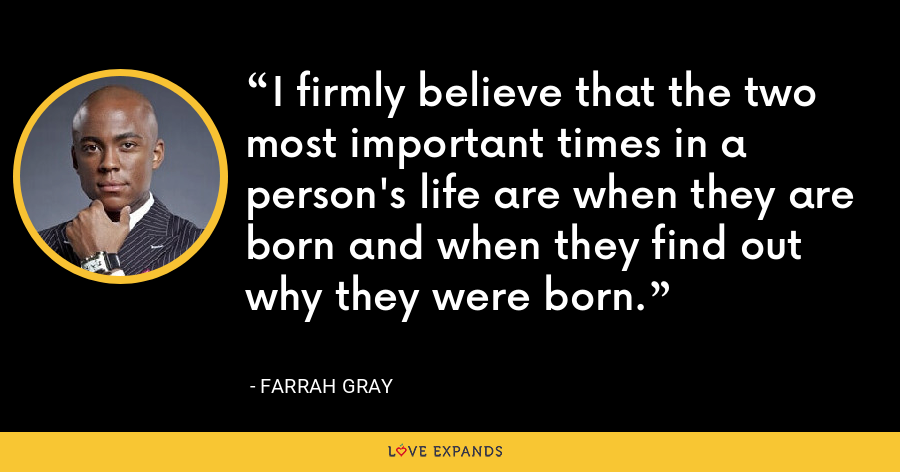 I firmly believe that the two most important times in a person's life are when they are born and when they find out why they were born. - Farrah Gray
