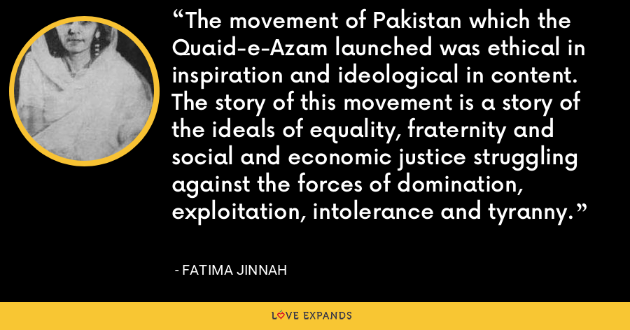 The movement of Pakistan which the Quaid-e-Azam launched was ethical in inspiration and ideological in content. The story of this movement is a story of the ideals of equality, fraternity and social and economic justice struggling against the forces of domination, exploitation, intolerance and tyranny. - Fatima Jinnah
