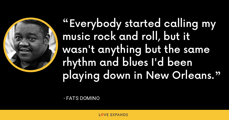 Everybody started calling my music rock and roll, but it wasn't anything but the same rhythm and blues I'd been playing down in New Orleans. - Fats Domino