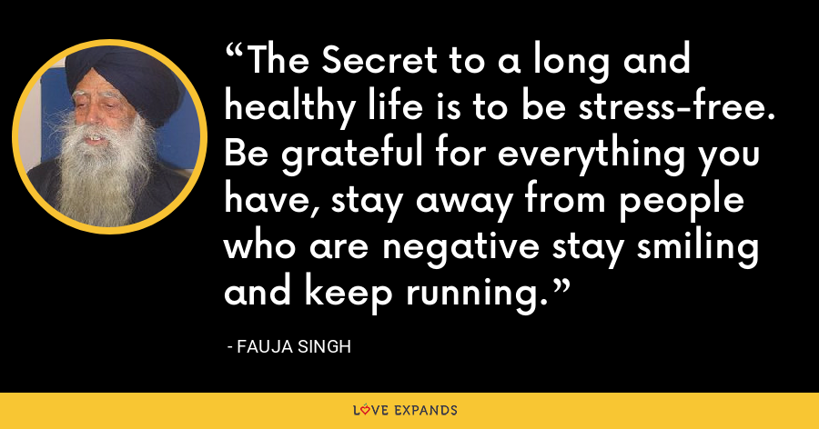 The Secret to a long and healthy life is to be stress-free. Be grateful for everything you have, stay away from people who are negative stay smiling and keep running. - Fauja Singh