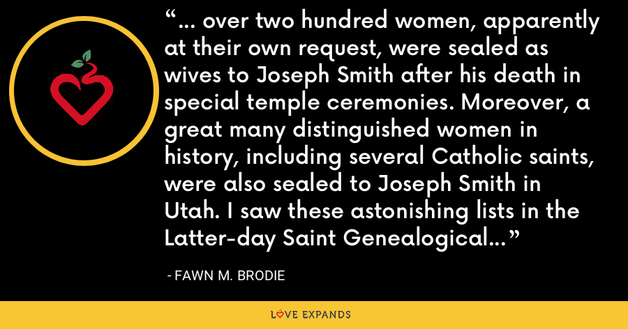 ... over two hundred women, apparently at their own request, were sealed as wives to Joseph Smith after his death in special temple ceremonies. Moreover, a great many distinguished women in history, including several Catholic saints, were also sealed to Joseph Smith in Utah. I saw these astonishing lists in the Latter-day Saint Genealogical Archives in Salt Lake City in 1944. - Fawn M. Brodie