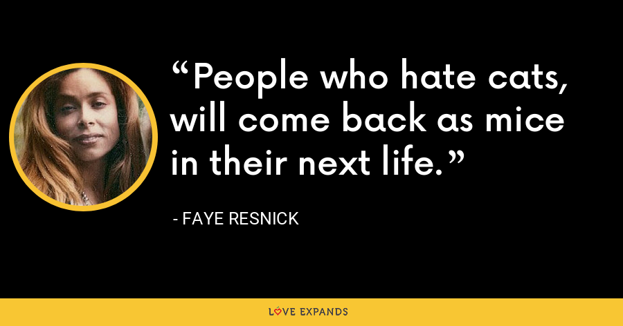People who hate cats, will come back as mice in their next life. - Faye Resnick