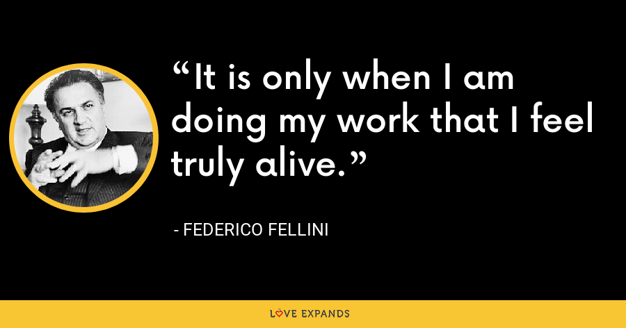 It is only when I am doing my work that I feel truly alive. - Federico Fellini