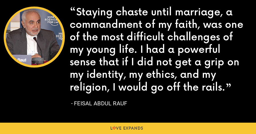 Staying chaste until marriage, a commandment of my faith, was one of the most difficult challenges of my young life. I had a powerful sense that if I did not get a grip on my identity, my ethics, and my religion, I would go off the rails. - Feisal Abdul Rauf