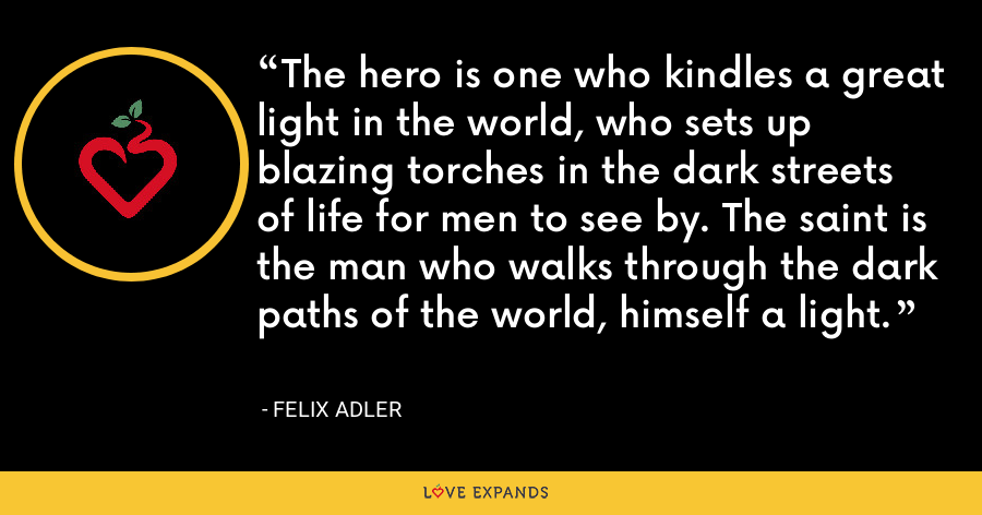 The hero is one who kindles a great light in the world, who sets up blazing torches in the dark streets of life for men to see by. The saint is the man who walks through the dark paths of the world, himself a light. - Felix Adler
