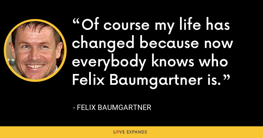 Of course my life has changed because now everybody knows who Felix Baumgartner is. - Felix Baumgartner
