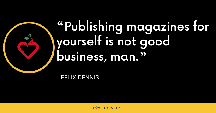 Publishing magazines for yourself is not good business, man. - Felix Dennis