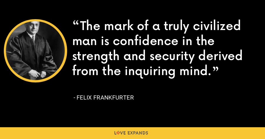 The mark of a truly civilized man is confidence in the strength and security derived from the inquiring mind. - Felix Frankfurter
