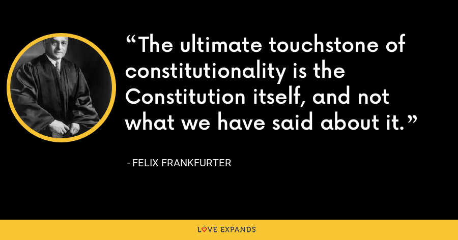The ultimate touchstone of constitutionality is the Constitution itself, and not what we have said about it. - Felix Frankfurter