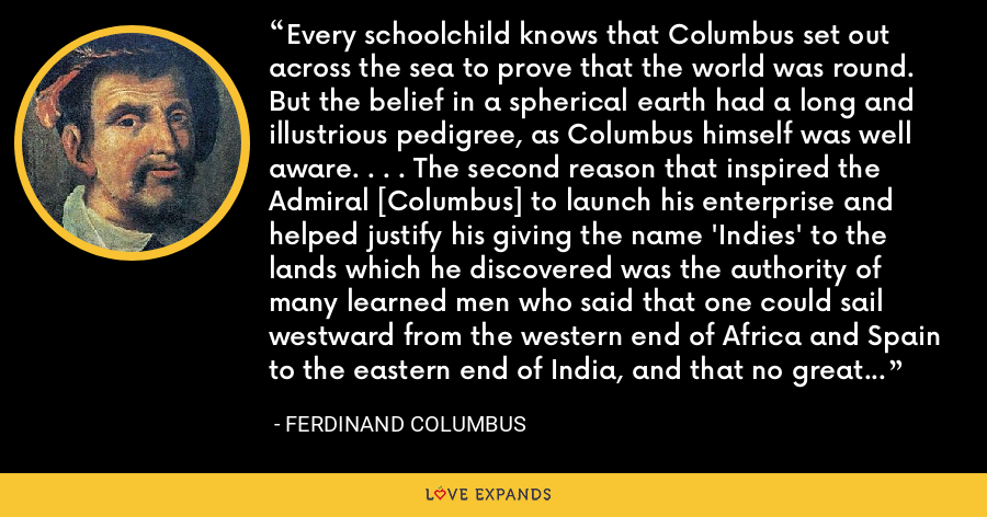 Every schoolchild knows that Columbus set out across the sea to prove that the world was round. But the belief in a spherical earth had a long and illustrious pedigree, as Columbus himself was well aware. . . . The second reason that inspired the Admiral [Columbus] to launch his enterprise and helped justify his giving the name 'Indies' to the lands which he discovered was the authority of many learned men who said that one could sail westward from the western end of Africa and Spain to the eastern end of India, and that no great sea lay between. - Ferdinand Columbus