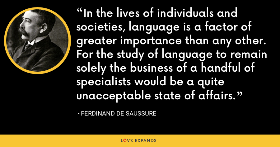 In the lives of individuals and societies, language is a factor of greater importance than any other. For the study of language to remain solely the business of a handful of specialists would be a quite unacceptable state of affairs. - Ferdinand de Saussure