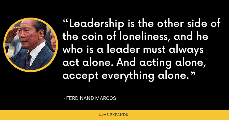 Leadership is the other side of the coin of loneliness, and he who is a leader must always act alone. And acting alone, accept everything alone. - Ferdinand Marcos