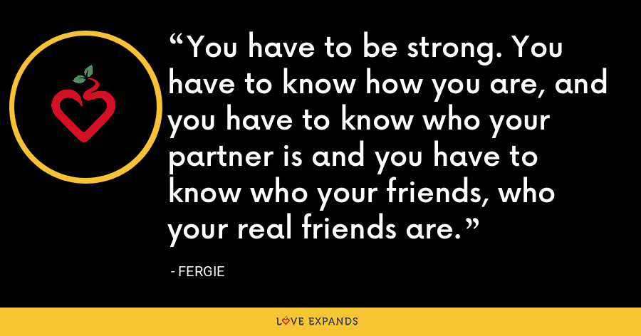 You have to be strong. You have to know how you are, and you have to know who your partner is and you have to know who your friends, who your real friends are. - Fergie