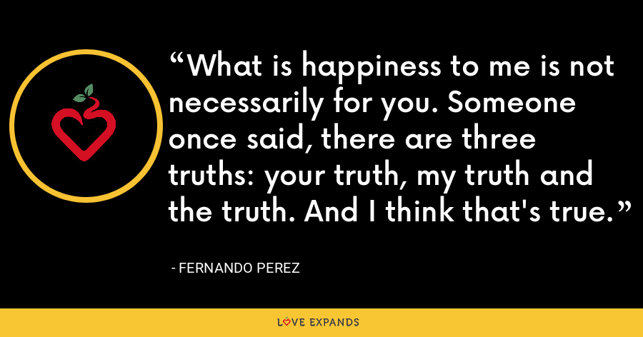 What is happiness to me is not necessarily for you. Someone once said, there are three truths: your truth, my truth and the truth. And I think that's true. - Fernando Perez