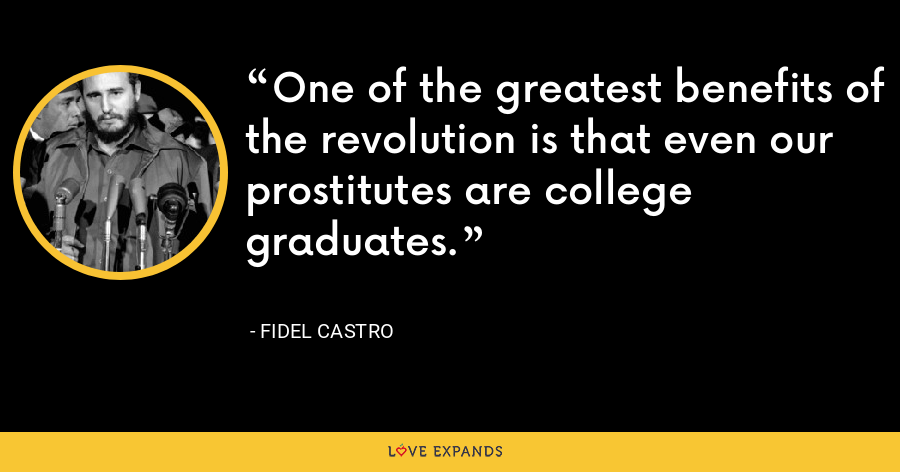 One of the greatest benefits of the revolution is that even our prostitutes are college graduates. - Fidel Castro