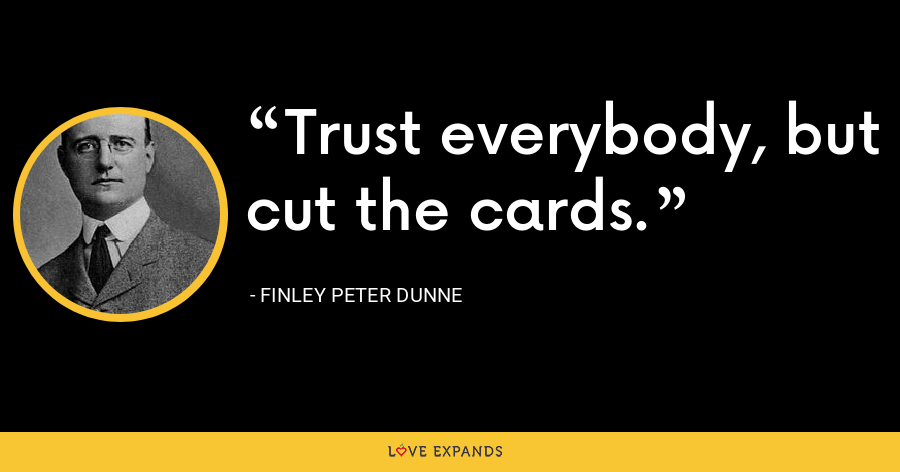 Trust everybody, but cut the cards. - Finley Peter Dunne