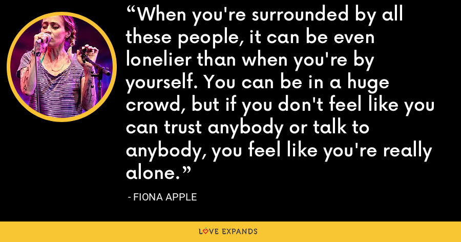 When you're surrounded by all these people, it can be even lonelier than when you're by yourself. You can be in a huge crowd, but if you don't feel like you can trust anybody or talk to anybody, you feel like you're really alone. - Fiona Apple