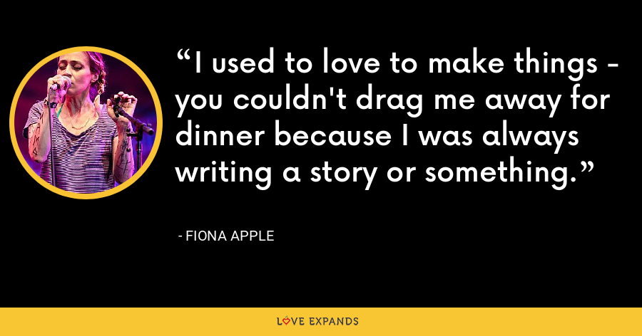 I used to love to make things - you couldn't drag me away for dinner because I was always writing a story or something. - Fiona Apple