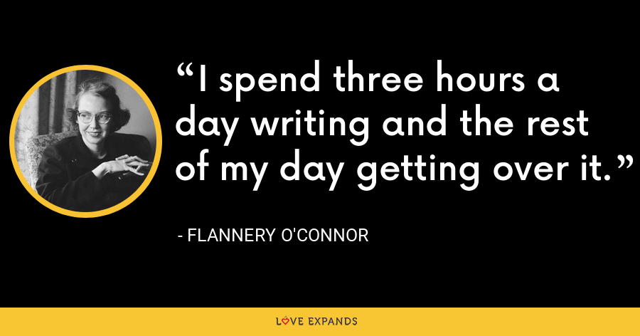 I spend three hours a day writing and the rest of my day getting over it. - Flannery O'Connor