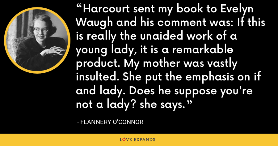 Harcourt sent my book to Evelyn Waugh and his comment was: If this is really the unaided work of a young lady, it is a remarkable product. My mother was vastly insulted. She put the emphasis on if and lady. Does he suppose you're not a lady? she says. - Flannery O'Connor