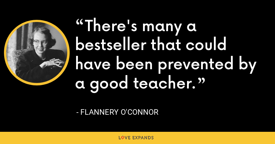 There's many a bestseller that could have been prevented by a good teacher. - Flannery O'Connor