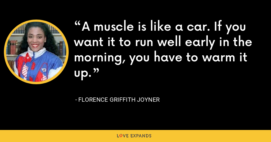 A muscle is like a car. If you want it to run well early in the morning, you have to warm it up. - Florence Griffith Joyner