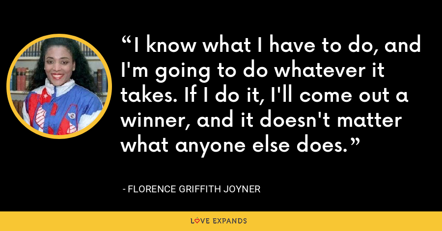 I know what I have to do, and I'm going to do whatever it takes. If I do it, I'll come out a winner, and it doesn't matter what anyone else does. - Florence Griffith Joyner