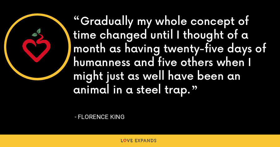 Gradually my whole concept of time changed until I thought of a month as having twenty-five days of humanness and five others when I might just as well have been an animal in a steel trap. - Florence King