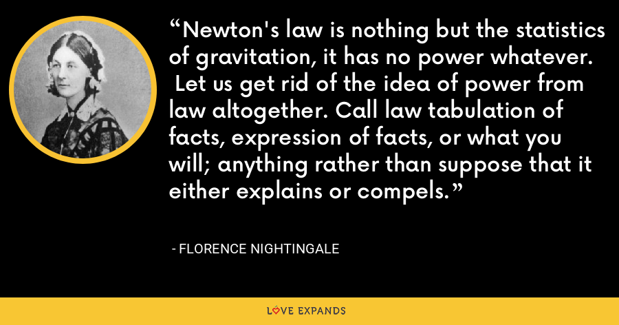 Newton's law is nothing but the statistics of gravitation, it has no power whatever.  Let us get rid of the idea of power from law altogether. Call law tabulation of facts, expression of facts, or what you will; anything rather than suppose that it either explains or compels. - Florence Nightingale