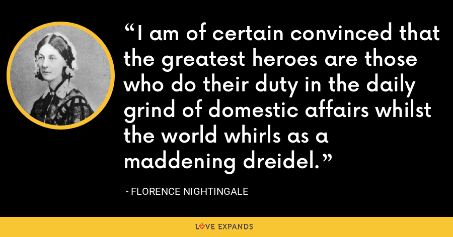 I am of certain convinced that the greatest heroes are those who do their duty in the daily grind of domestic affairs whilst the world whirls as a maddening dreidel. - Florence Nightingale