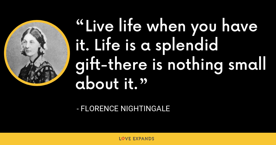 Live life when you have it. Life is a splendid gift-there is nothing small about it. - Florence Nightingale