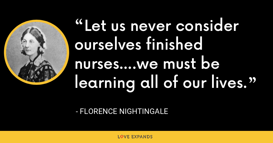 Let us never consider ourselves finished nurses....we must be learning all of our lives. - Florence Nightingale