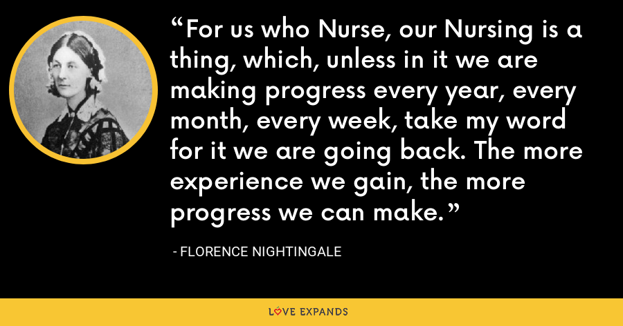 For us who Nurse, our Nursing is a thing, which, unless in it we are making progress every year, every month, every week, take my word for it we are going back. The more experience we gain, the more progress we can make. - Florence Nightingale