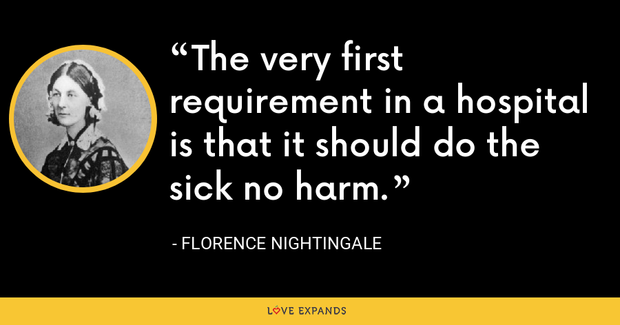 The very first requirement in a hospital is that it should do the sick no harm. - Florence Nightingale