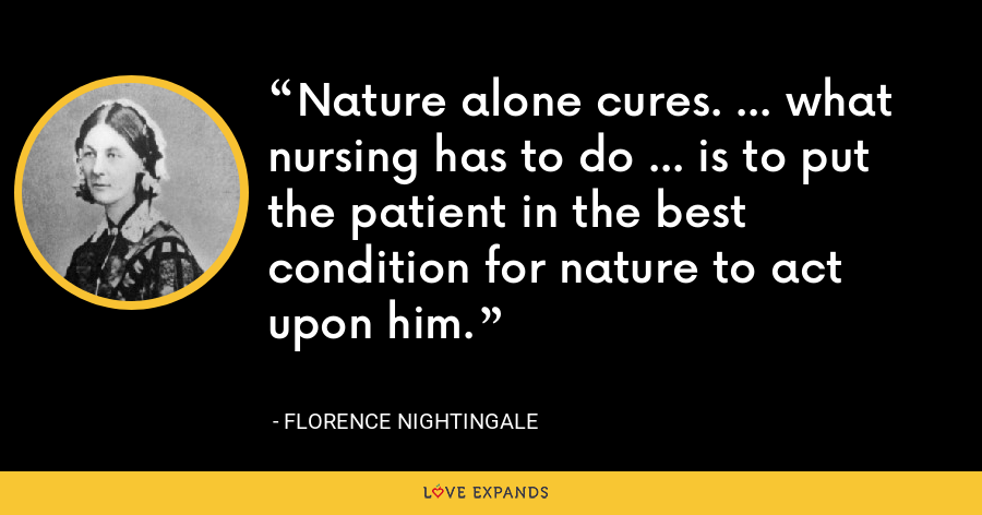 Nature alone cures. ... what nursing has to do ... is to put the patient in the best condition for nature to act upon him. - Florence Nightingale