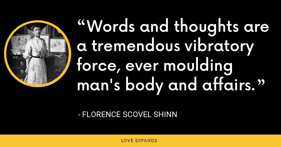 Words and thoughts are a tremendous vibratory force, ever moulding man's body and affairs. - Florence Scovel Shinn