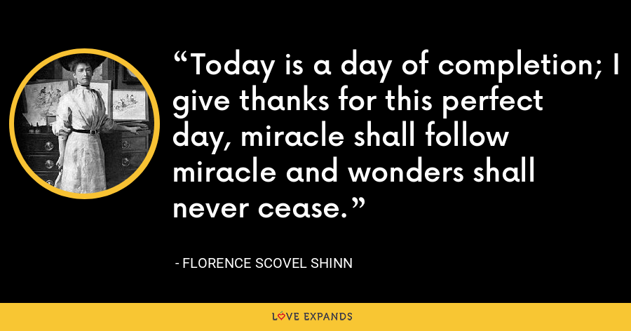 Today is a day of completion; I give thanks for this perfect day, miracle shall follow miracle and wonders shall never cease. - Florence Scovel Shinn