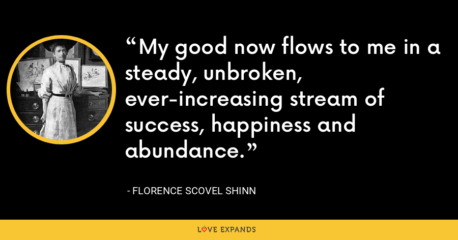 My good now flows to me in a steady, unbroken, ever-increasing stream of success, happiness and abundance. - Florence Scovel Shinn