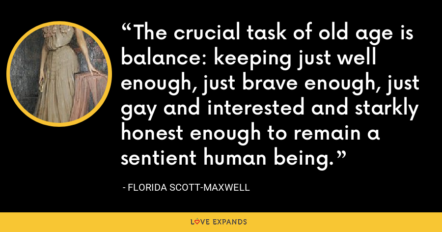 The crucial task of old age is balance: keeping just well enough, just brave enough, just gay and interested and starkly honest enough to remain a sentient human being. - Florida Scott-Maxwell
