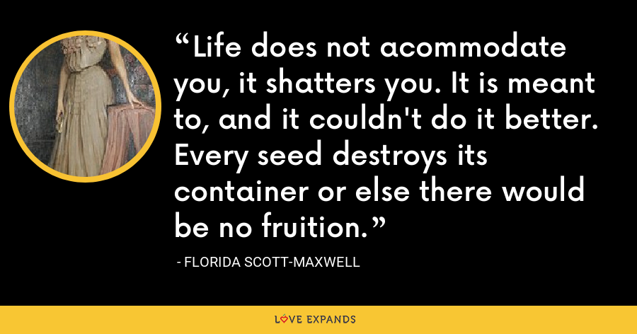 Life does not acommodate you, it shatters you. It is meant to, and it couldn't do it better. Every seed destroys its container or else there would be no fruition. - Florida Scott-Maxwell