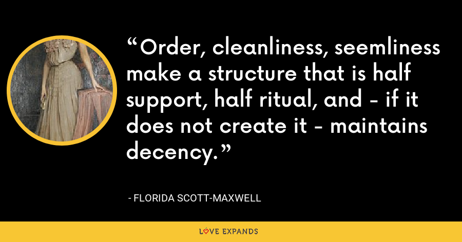 Order, cleanliness, seemliness make a structure that is half support, half ritual, and - if it does not create it - maintains decency. - Florida Scott-Maxwell