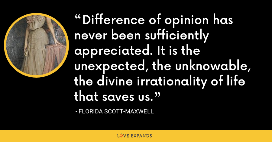 Difference of opinion has never been sufficiently appreciated. It is the unexpected, the unknowable, the divine irrationality of life that saves us. - Florida Scott-Maxwell