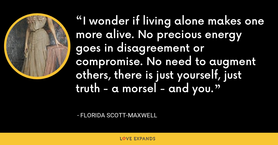 I wonder if living alone makes one more alive. No precious energy goes in disagreement or compromise. No need to augment others, there is just yourself, just truth - a morsel - and you. - Florida Scott-Maxwell